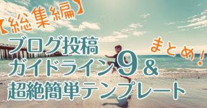 """【総集編】ブログ投稿ガイドライン""""9""""&超絶簡単テンプレート【まとめ】"""