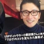 【特別編】ブログのココを変えたら集客が上手くいく!〜USPディレクター小藪宗博さんインタビュー
