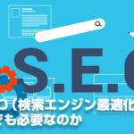 なぜSEO(検索エンジン最適化)対策はいつまでも必要なのか