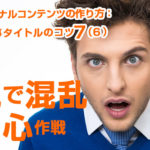 読まれる記事タイトルのコツ7(6)逆説で混乱→関心作戦