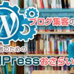 【まとめ】ブログ集客の超定番!ブログ運営者のためのWordPressおさらい完全マニュアル