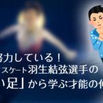 【驚愕!】天才は努力している!フィギュアスケート羽生結弦選手の「逞しい足」から学ぶ才能の伸ばし方