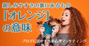 親しみやすさの裏にあるもの「オレンジ」の意味~ブログに活かす色彩心理マーケティング