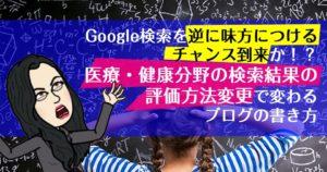 Google検索を逆に味方につけるチャンス到来か!?医療・健康分野の検索結果の評価方法変更で変わるブログの書き方