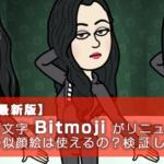 【2018年最新版】アバター絵文字 Bitmoji がリニューアル!?これまでの似顔絵は使えるの?検証してみた!