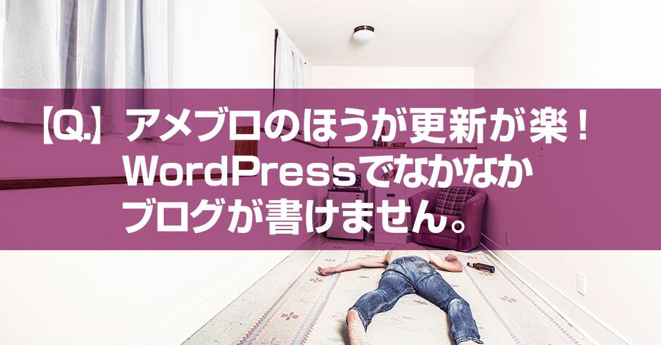【Q.】アメブロのほうが更新が楽!WordPressでなかなかブログが書けません