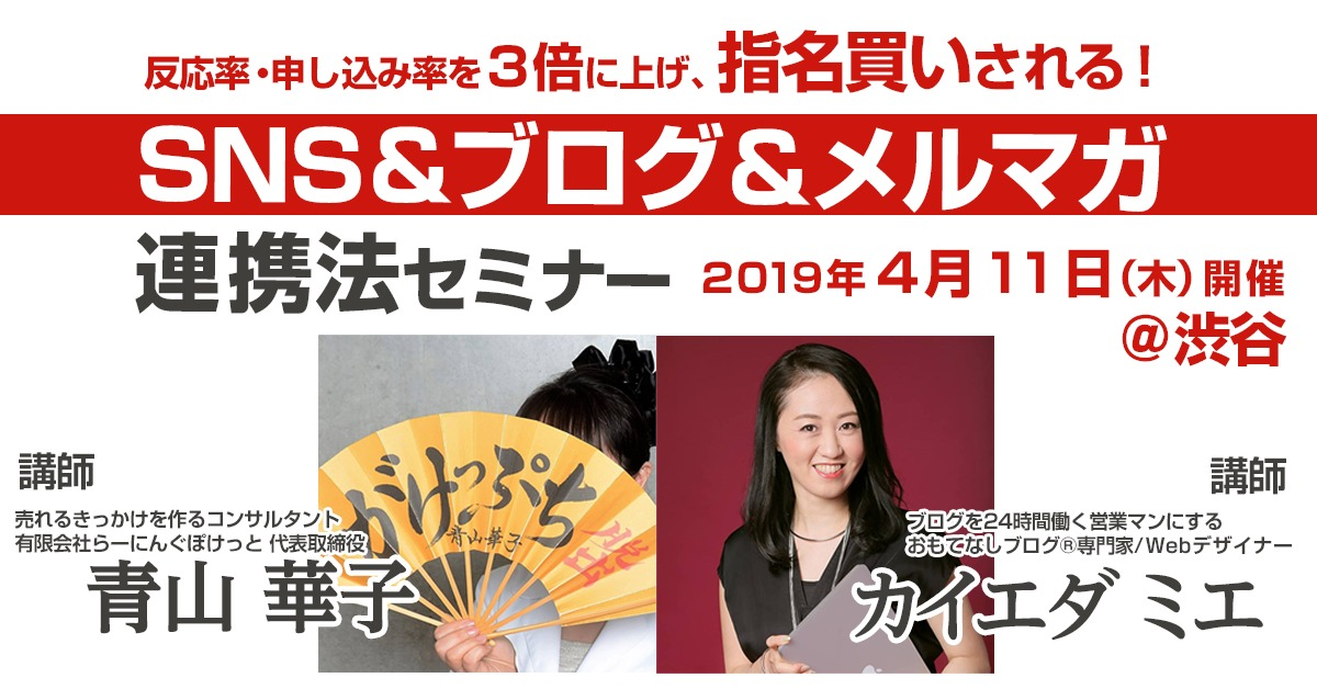【2019年4月11日開催!青山華子・カイエダ ミエ合同セミナー】反応率・申し込み率を3倍に上げ、指名買いされる!SNS&ブログ&メルマガ連携法