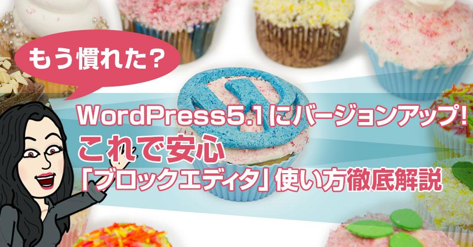 もう慣れた?WordPress5.1にバージョンアップ!これで安心「ブロックエディタ」使い方徹底解説