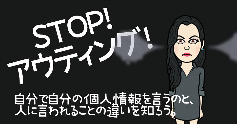 【実録】STOP!アウティング!自分で自分の個人情報を言うのと、人に言われることの違いを知ろう。
