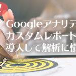 【便利!】Googleアナリティクスカスタムレポート6つを導入して解析に慣れよう
