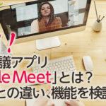 刮目!Web会議アプリ 「Google Meet」とは? Zoomとの違い、機能を検証!